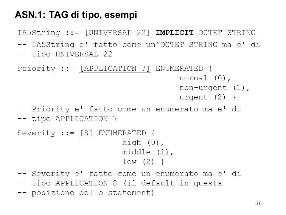 ASN.1: TAG di tipo, esempi IA5String ::= [UNIVERSAL 22] IMPLICIT OCTET STRING. -- IA5String e fatto come un OCTET STRING ma e di.